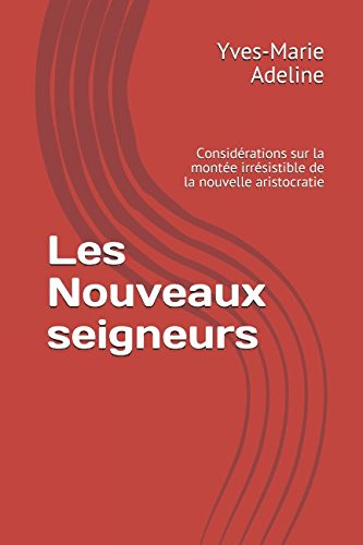 Les Nouveaux seigneurs: Considérations sur la montée irrésistible de la nouvelle aristocratie Broché – 2 février 2017 Yves-Marie Adeline Independently published 1520514964 Social Science / General
