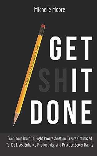 Get It Done: Train Your Brain To Fight Procrastination, Create Optimized To-Do Lists, Enhance Productivity, and Practice…