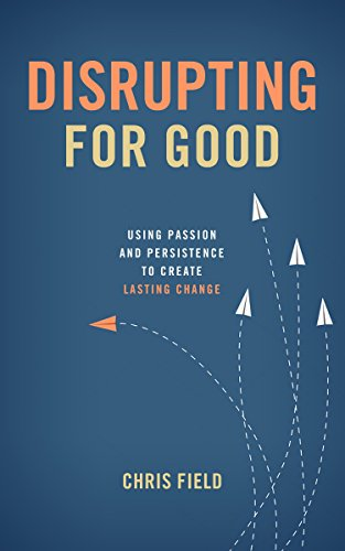 Disrupting for Good: Using Passion and Persistence to Create Lasting Change