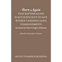 Born Again: That Baptism Alone is Not Sufficient to Save Without Keeping God's Commandments (Sermons by Saint Gregory Palamas)