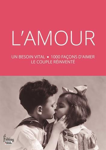 L'Amour : Un besoin vital, 1000 façons d'aimer, le couple réinventé - Collectif