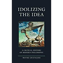 Idolizing the Idea: A Critical History of Modern Philosophy (Political Theory for Today) (English Edition)