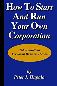 How To Start And Run Your Own Corporation: S-Corporations For Small Business Owners from H C M Publishing