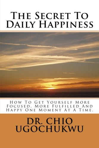 Download The Secret To Daily Happiness: How To Get Yourself More Focused, More Fulfilled And Happy One Moment At A Time. PDF