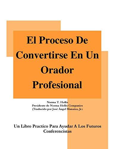 EL PROCESO DE CONVERTIRSE EN UN ORADOR PROFESIONAL: Un Libro Practico Para Ayudar A Los Futuros Conferencistas (Spanish Edition)