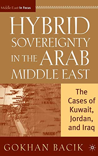 Hybrid Sovereignty in the Arab Middle East: The Cases of Kuwait, Jordan, and Iraq (Middle East in Focus)