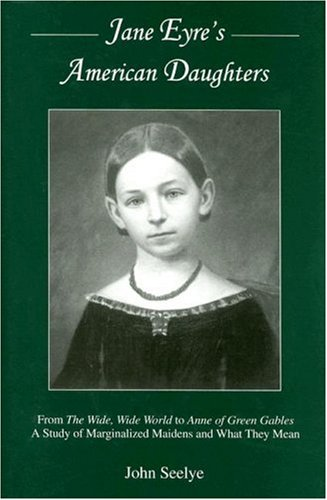Jane Eyre's American Daughters: From The Wide, Wide World To Anne Of Green Gables: A Study Of Marginalized Maidens And W