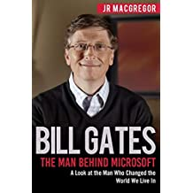 Bill Gates:  The Man Behind Microsoft: A Look at the Man Who Changed the World We Live In