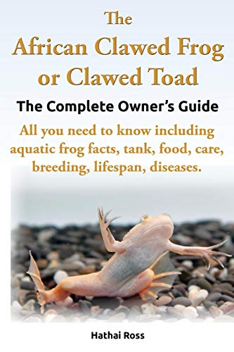 The African Clawed Frog or Clawed Toad. the Complete Owner's Guide. All You Need to Know Including Aquatic Frog Facts, Tank, Food, Care, Breeding, ()
