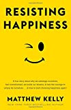 Resisting Happiness: A True Story about Why We Sabotage Ourselves, Feel Overwhelmed, Set Aside Our Dreams, and Lack the Courage to Simply B