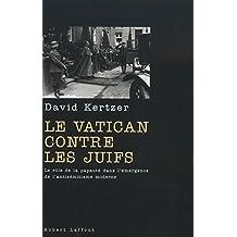Le Vatican contre les Juifs: Le rôle de la papauté dans l'émergence de l'antisémitisme moderne