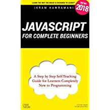 JavaScript for Complete Beginners: A Step by Step Self-Teaching Guide for Learners Completely New to Programming