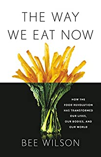 Book Cover: The Way We Eat Now: How the Food Revolution Has Transformed Our Lives, Our Bodies, and Our World