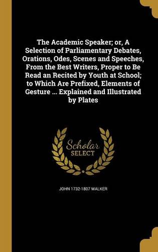 The Academic Speaker; Or, a Selection of Parliamentary Debates, Orations, Odes, Scenes and Speeches, from the Best Writers, Proper to Be Read an ... ... Explained and Illustrated by Plates ebook