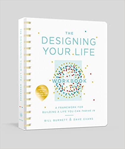 The Designing Your Life Workbook A Framework for Building a Life You Can Thrive In