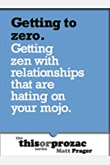 Getting to Zero: Getting Zen With Relationships That Are Hating On Your Mojo (The 'This or Prozac' Series)