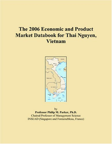 The 2006 Economic and Product Market Databook for Thai Nguyen, Vietnam by ICON Group International, Inc