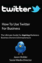 How to Use Twitter for Business - A Practical Twitter Guide For Aspiring Marketers, Entrepreneurs & Business Owners - Special Edition