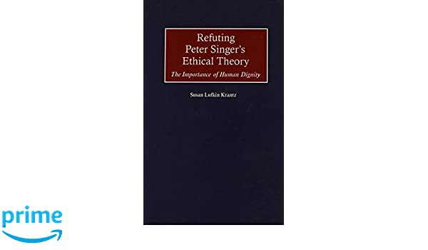 Refuting Peter Singers Ethical Theory: The Importance of Human Dignity