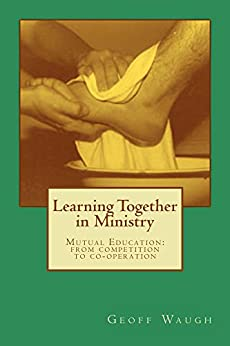 Learning Together in Ministry: Mutual Education: from competition to co-operation by [Waugh, Geoff]