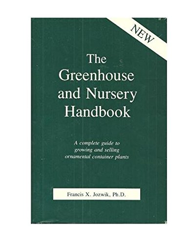 The Greenhouse and Nursery Handbook: A Complete Guide to Growing and Selling Ornamental Container Plants