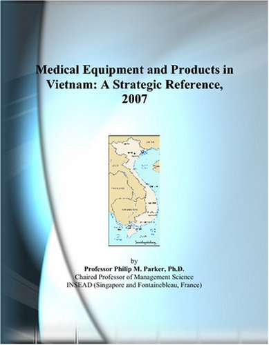 Medical Equipment and Products in Vietnam: A Strategic Reference, 2007 by ICON Group International, Inc