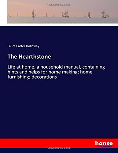 The Hearthstone: Life at home, a household manual, containing hints and helps for home making; home furnishing; decorations pdf