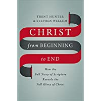 Christ from Beginning to End: How the Full Story of Scripture Reveals the Full Glory of Christ