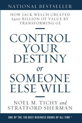 Control Your Destiny or Someone Else Will: How Jack Welch Created $400 Billion of Value by Transforming GE