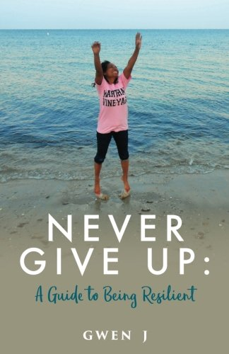 Never Give Up: A Guide to Being Resilient