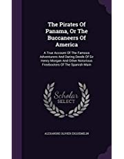 The Pirates Of Panama, Or The Buccaneers Of America: A True Account Of The Famous Adventurers And Daring Deeds Of Sir Henry Morgan And Other Notorious Freebooters Of The Spanish Main