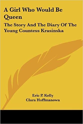 A Girl Who Would Be Queen: The Story And The Diary Of The Young Countess Krasinska by Eric P. Kelly (2007-03-01)
