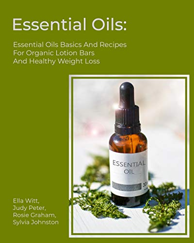 Essential Oils:Essential Oils Basics And Recipes For Organic Lotion Bars And Healthy Weight Loss