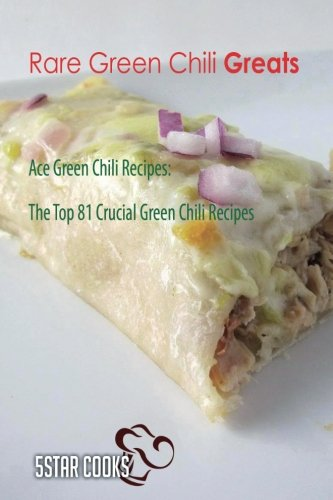 Rare Green Chili Greats: Ace Green Chili Recipes, The Top 81 Crucial Green Chili Recipes - Green Chili Recipe