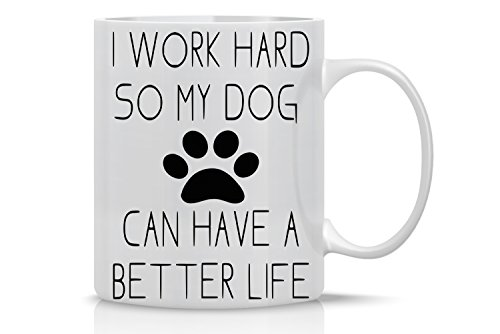 I Work Hard So My Dog Can Have a Better Life - Funny Dog Lovers Mug - 11OZ Coffee Mug - Funny Gift Mug - 11OZ Coffee Mug -, Employee, Boss - Perfect for Birthday, Women, or Friend By AW Fashions