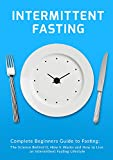 Intermittent Fasting: Complete Beginners Guide to Fasting: The Science Behind it, How it Works and How to Live an Intermittent Fasting Lifestyle