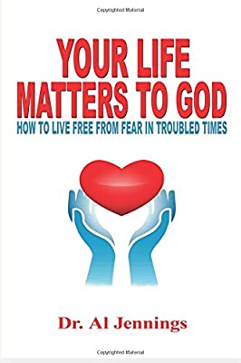 Your Life Matters To God: How To Live Free From Fear In