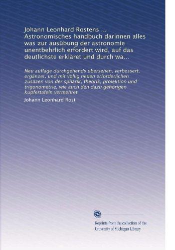 Johann Leonhard Rostens ... Astronomisches handbuch darinnen alles was zur ausÃ1/4bung der astronomie unentbehrlich erfordert wird, auf das deutlichste ... kupfertafeln vermehret (German Edition)
