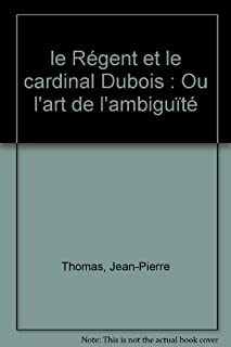 Le régent et le cardinal Dubois ou l'art de l'ambiguïté, Thomas, Jean-Pierre