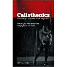 Calisthenics: Body Weight Progression for Beginners: Master Your Body and Create the Physique You Want (Strength, Muscle Gain, Health, Fitness, Street Workout)