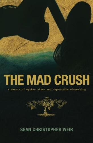 The Mad Crush: A Memoir of Mythic Vines and Improbable Winemaking by Sean Christopher Weir