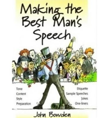 [(Making the Best Man's Speech: Tone, Content, Style, Preparation, Etiquette, Sample Speeches, Jokes and One-Liners)] [Author: John Bowden] published on (December, 2002)