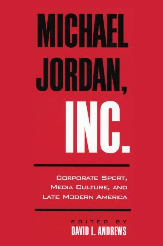 Michael Jordan, Inc.: Corporate Sport, Media Culture, and Late Modern America (SUNY series on Sport, Culture, and Social