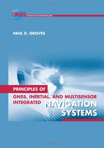 Principles of GNSS, Inertial, and Multi-Sensor Integrated Navigation Systems (GNSS Technology and Applications)