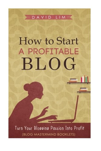 How To Start A Profitable Blog: A Guide To Create Content That Rocks, Build Traffic, And Turn Your Blogging Passion Into Profit (How To Write Blog Posts That Go Viral Without Selling Out)