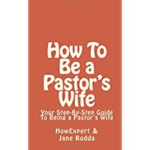 How To Be a Pastor's Wife: Your Step-By-Step Guide To Being a Pastor?s Wife