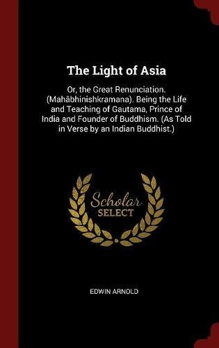 The Light of Asia: Or, the Great Renunciation. (Mahâbhinishkramana). Being the Life and Teaching of Gautama, Prince of India and Founder of Buddhism. (As Told in Verse by an Indian Buddhist.) pdf epub