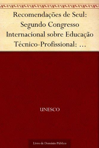 Recomendações de Seul: Segundo Congresso Internacional sobre Educação Técnico-Profissional: relatório final Seul República da Coréia 26-30 abr.