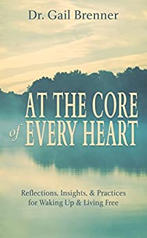 At the Core of Every Heart: Reflections, Insights, and Practices for Waking Up and Living Free by [Brenner, Gail]