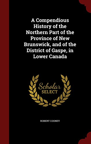 A Compendious History of the Northern Part of the Province of New Brunswick, and of the District of Gaspe, in Lower (Northern Parts)